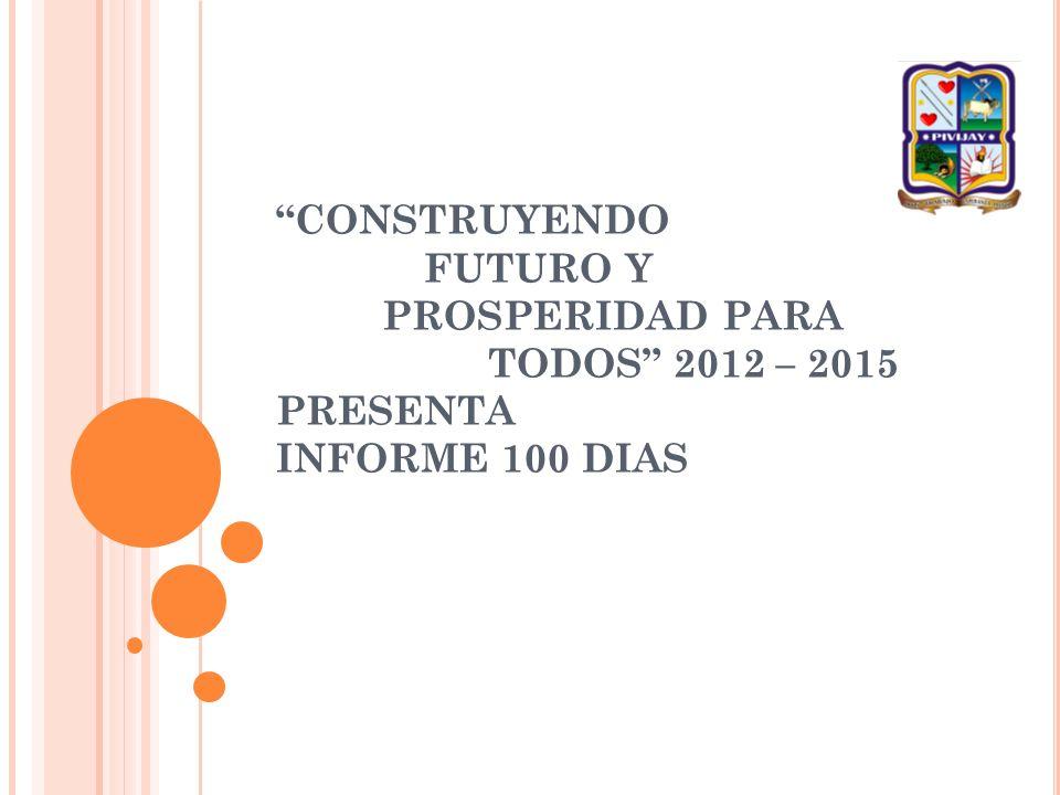 CONSTRUYENDO FUTURO Y PROSPERIDAD PARA TODOS 2012 – 2015 PRESENTA INFORME 100 DIAS