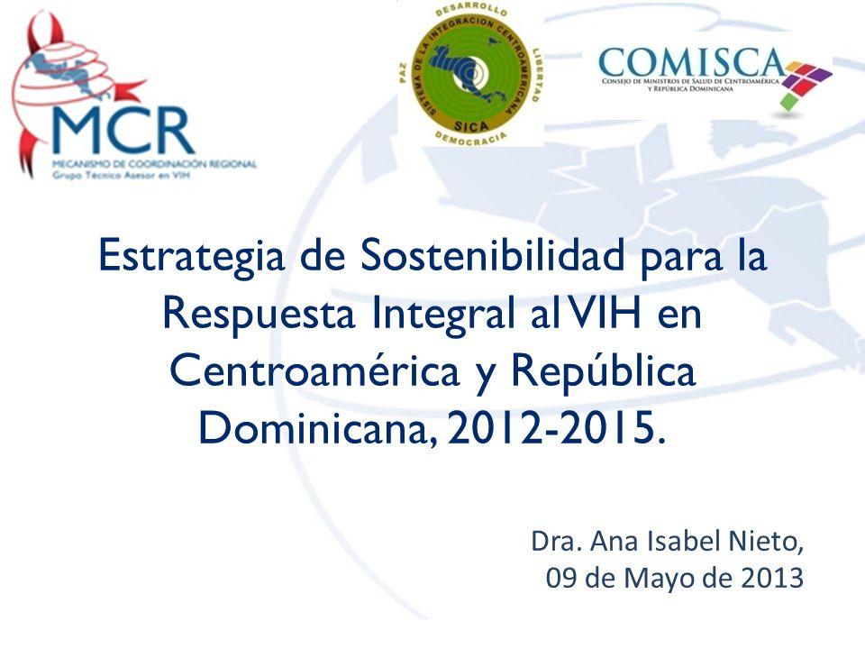 Estrategia de Sostenibilidad para la Respuesta Integral al VIH en Centroamérica y República Dominicana, 2012-2015. Dra. Ana Isabel Nieto, 09 de Mayo d