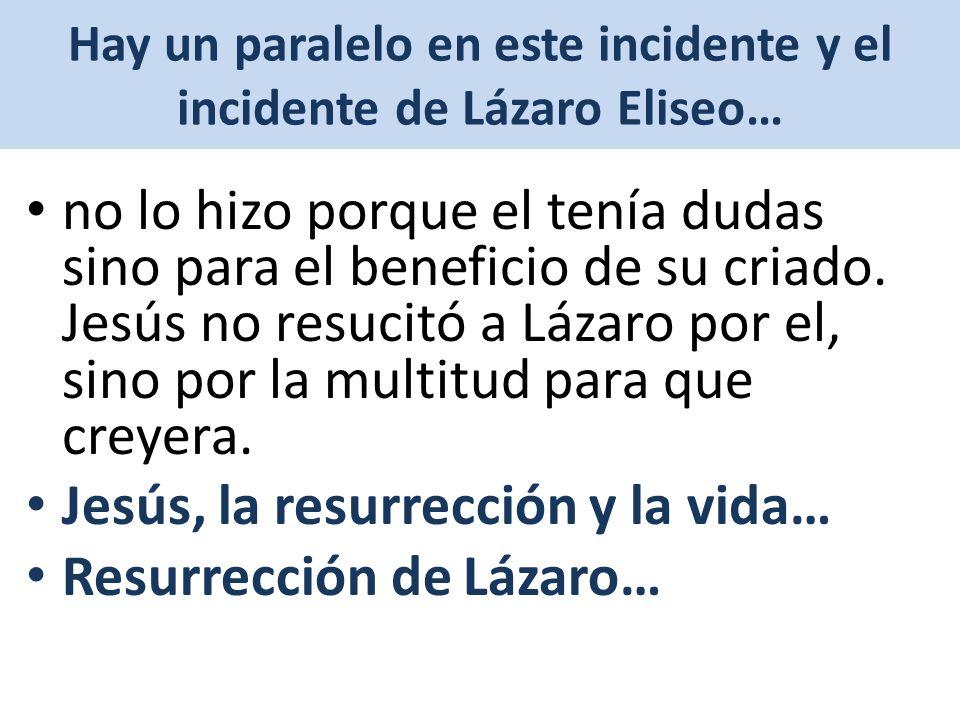 Hay un paralelo en este incidente y el incidente de Lázaro Eliseo… no lo hizo porque el tenía dudas sino para el beneficio de su criado.