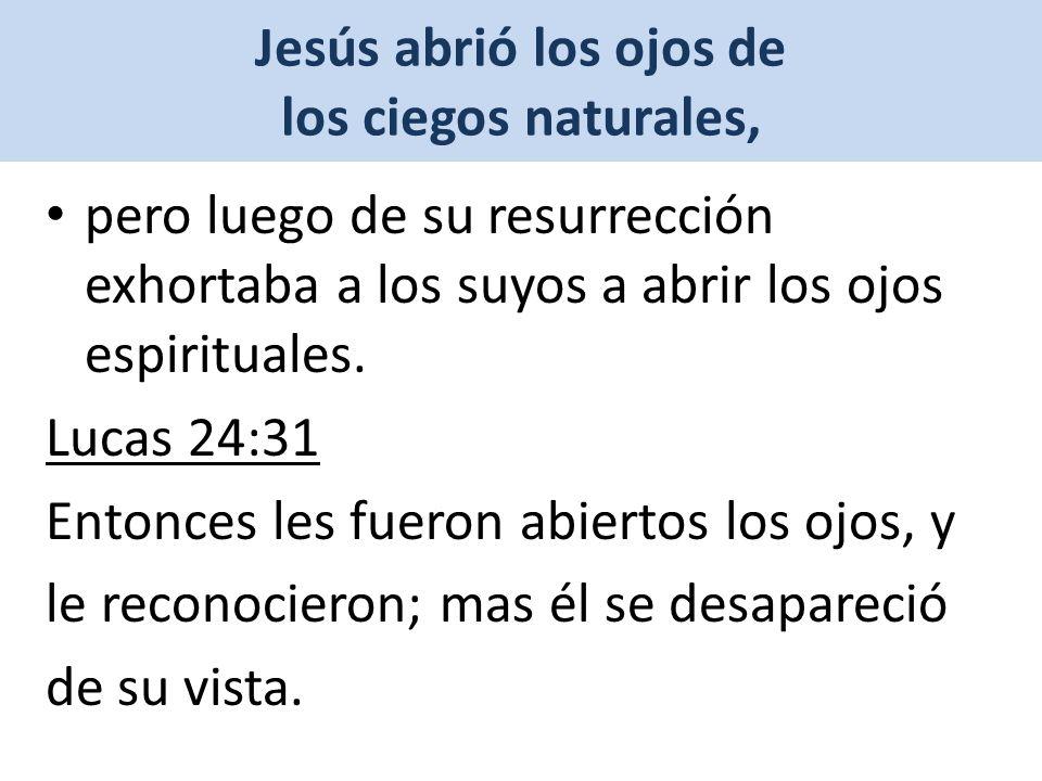 Jesús abrió los ojos de los ciegos naturales, pero luego de su resurrección exhortaba a los suyos a abrir los ojos espirituales.