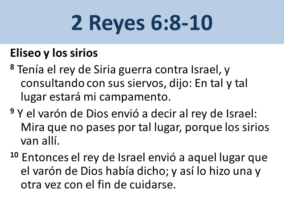 2 Reyes 6:8-10 Eliseo y los sirios 8 Tenía el rey de Siria guerra contra Israel, y consultando con sus siervos, dijo: En tal y tal lugar estará mi campamento.