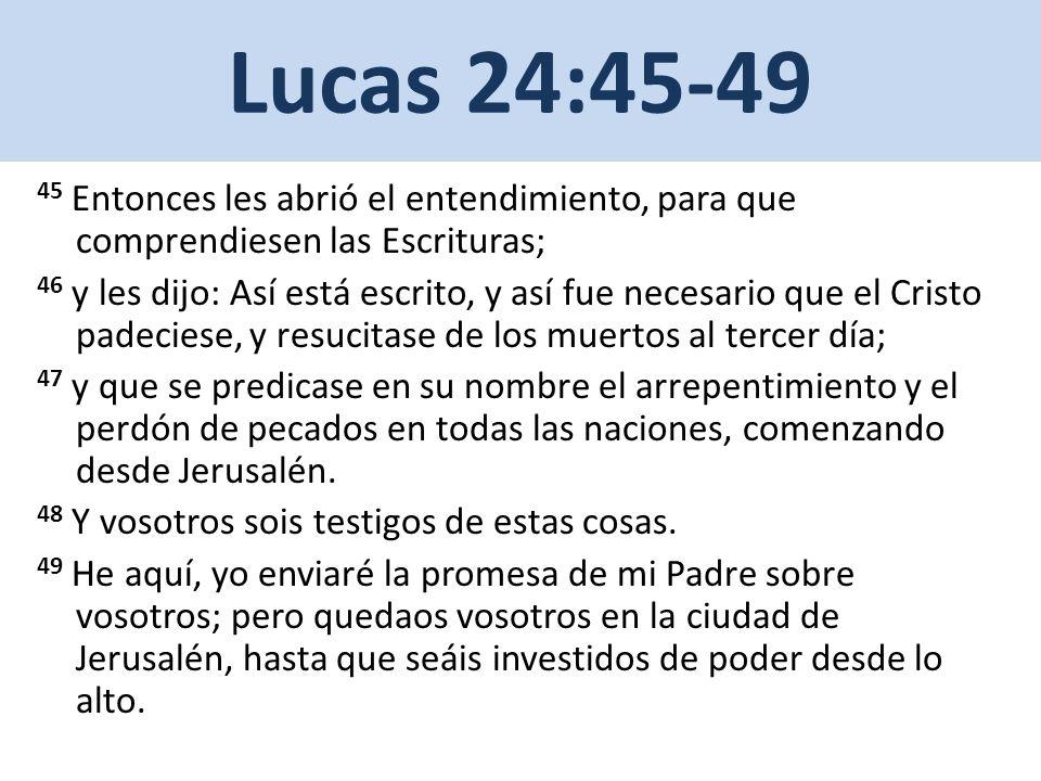 Lucas 24:45-49 45 Entonces les abrió el entendimiento, para que comprendiesen las Escrituras; 46 y les dijo: Así está escrito, y así fue necesario que el Cristo padeciese, y resucitase de los muertos al tercer día; 47 y que se predicase en su nombre el arrepentimiento y el perdón de pecados en todas las naciones, comenzando desde Jerusalén.