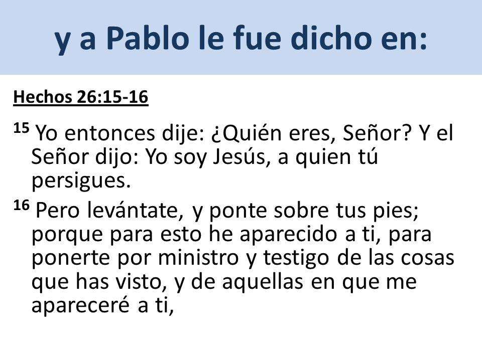 y a Pablo le fue dicho en: Hechos 26:15-16 15 Yo entonces dije: ¿Quién eres, Señor.
