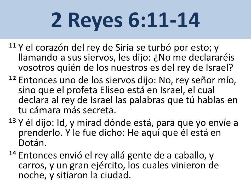 2 Reyes 6:15-17 15 Y se levantó de mañana y salió el que servía al varón de Dios, y he aquí el ejército que tenía sitiada la ciudad, con gente de a caballo y carros.