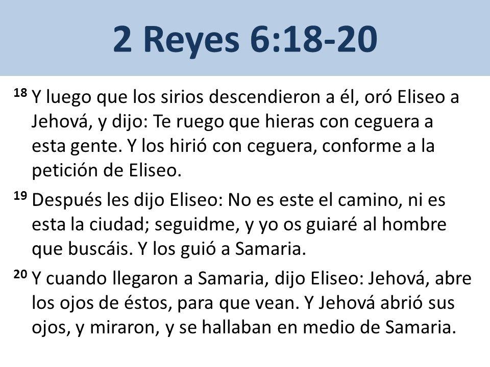 2 Reyes 6:18-20 18 Y luego que los sirios descendieron a él, oró Eliseo a Jehová, y dijo: Te ruego que hieras con ceguera a esta gente.