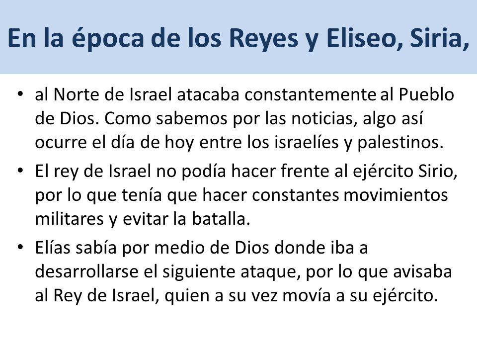 En la época de los Reyes y Eliseo, Siria, al Norte de Israel atacaba constantemente al Pueblo de Dios.