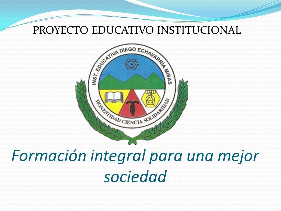 PROYECTO EDUCATIVO INSTITUCIONAL Formación integral para una mejor sociedad