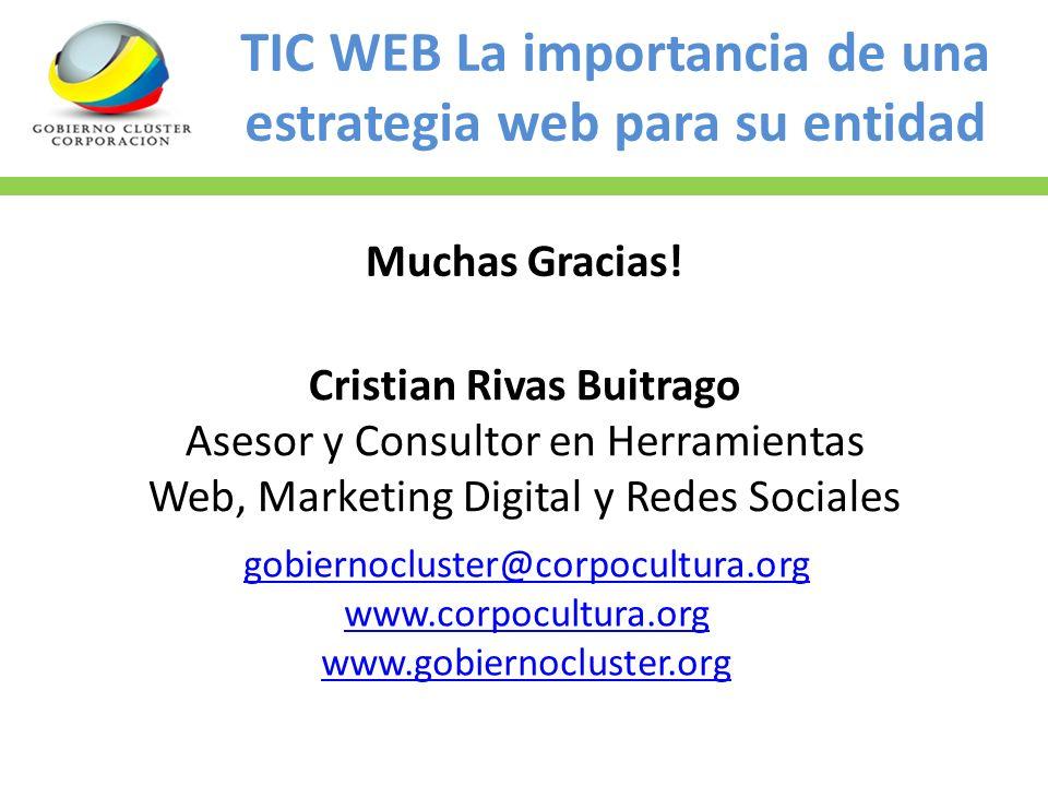 TIC WEB La importancia de una estrategia web para su entidad Muchas Gracias! Cristian Rivas Buitrago Asesor y Consultor en Herramientas Web, Marketing