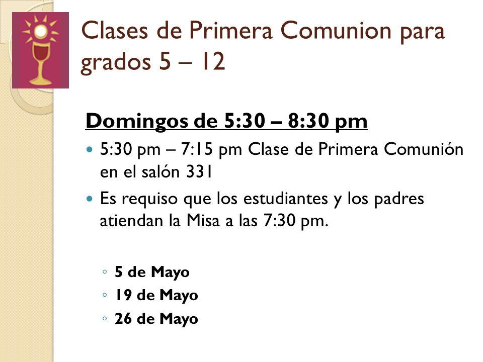 Clases de Primera Comunion para grados 5 – 12 Domingos de 5:30 – 8:30 pm 5:30 pm – 7:15 pm Clase de Primera Comunión en el salón 331 Es requiso que los estudiantes y los padres atiendan la Misa a las 7:30 pm.
