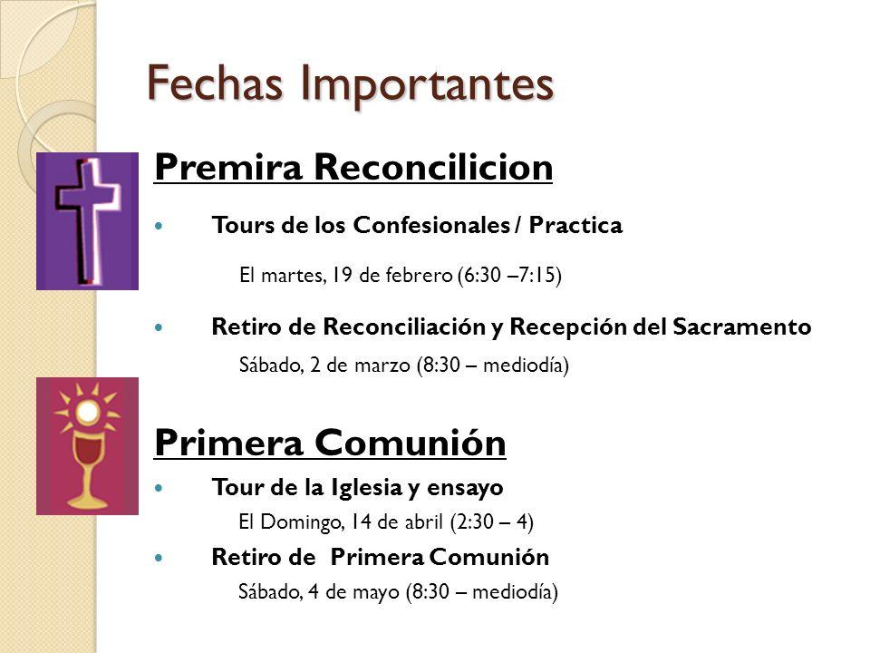Fechas Importantes Premira Reconcilicion Tours de los Confesionales / Practica El martes, 19 de febrero (6:30 –7:15) Retiro de Reconciliación y Recepción del Sacramento Sábado, 2 de marzo (8:30 – mediodía) Primera Comunión Tour de la Iglesia y ensayo El Domingo, 14 de abril (2:30 – 4) Retiro de Primera Comunión Sábado, 4 de mayo (8:30 – mediodía)