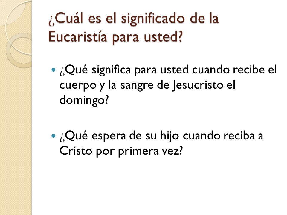 ¿ Cuál es el significado de la Eucaristía para usted? ¿ Qué significa para usted cuando recibe el cuerpo y la sangre de Jesucristo el domingo? ¿ Qué e
