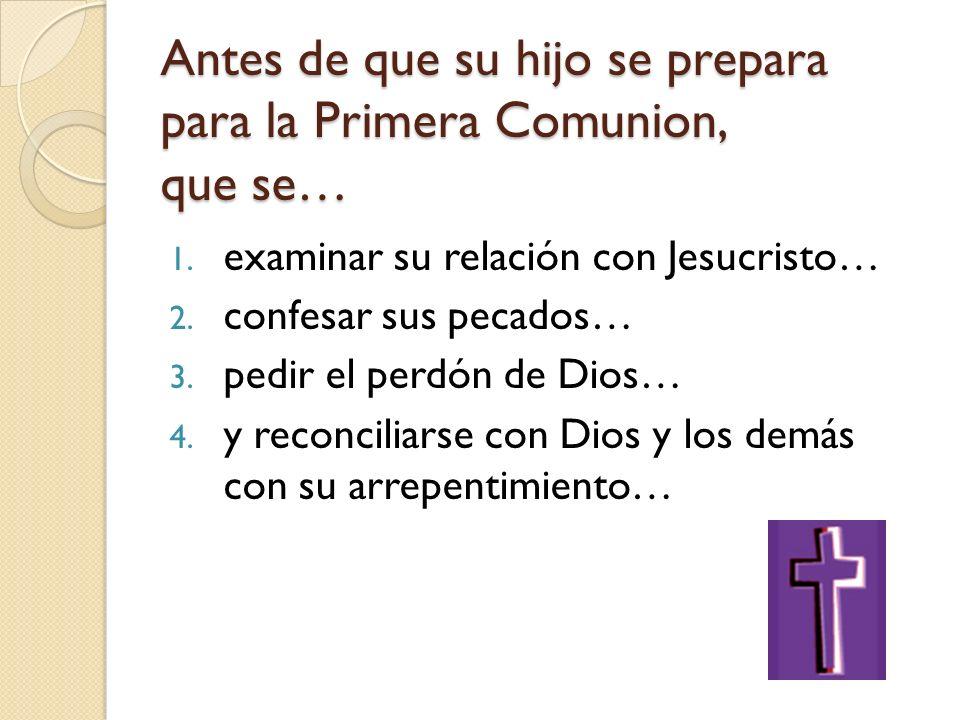 Antes de que su hijo se prepara para la Primera Comunion, que se… 1. examinar su relación con Jesucristo… 2. confesar sus pecados… 3. pedir el perdón