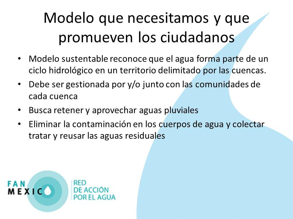 Modelo que necesitamos y que promueven los ciudadanos Modelo sustentable reconoce que el agua forma parte de un ciclo hidrológico en un territorio del