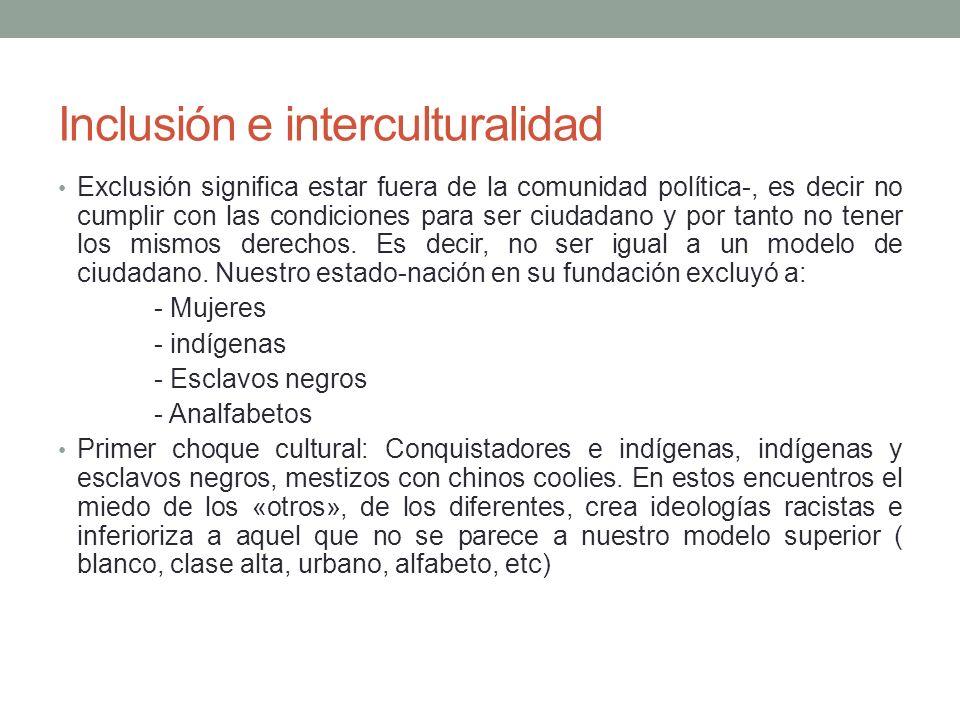 Inclusión e interculturalidad Exclusión significa estar fuera de la comunidad política-, es decir no cumplir con las condiciones para ser ciudadano y