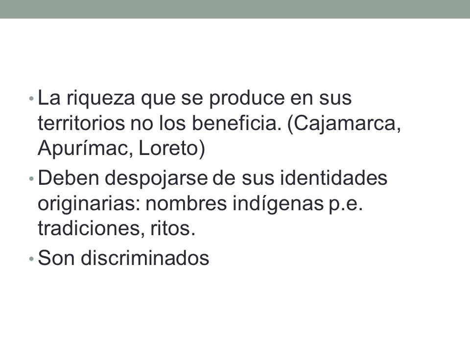 La riqueza que se produce en sus territorios no los beneficia. (Cajamarca, Apurímac, Loreto) Deben despojarse de sus identidades originarias: nombres