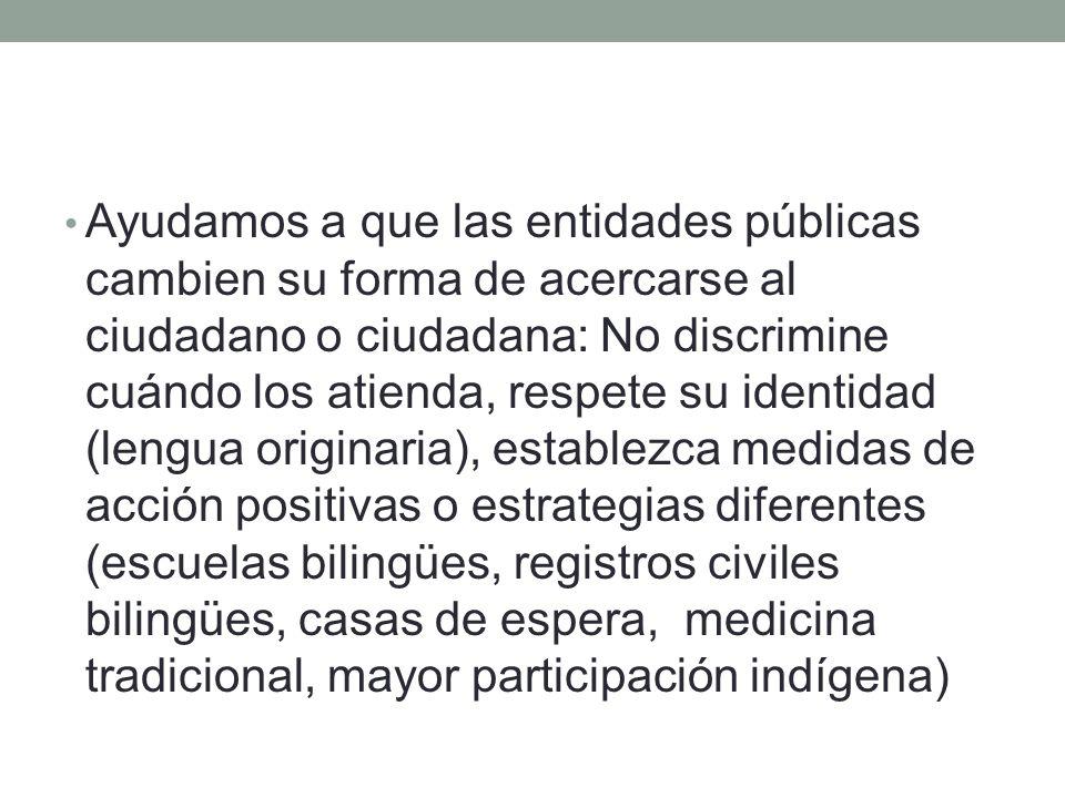 Ayudamos a que las entidades públicas cambien su forma de acercarse al ciudadano o ciudadana: No discrimine cuándo los atienda, respete su identidad (