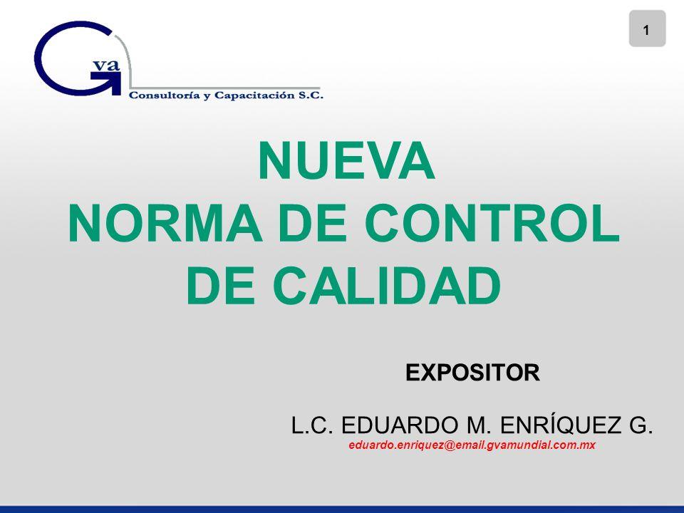 1 NUEVA NORMA DE CONTROL DE CALIDAD EXPOSITOR L.C. EDUARDO M. ENRÍQUEZ G. eduardo.enriquez@email.gvamundial.com.mx