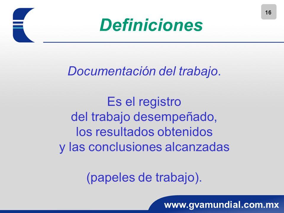 16 www.gvamundial.com.mx Definiciones Documentación del trabajo. Es el registro del trabajo desempeñado, los resultados obtenidos y las conclusiones a