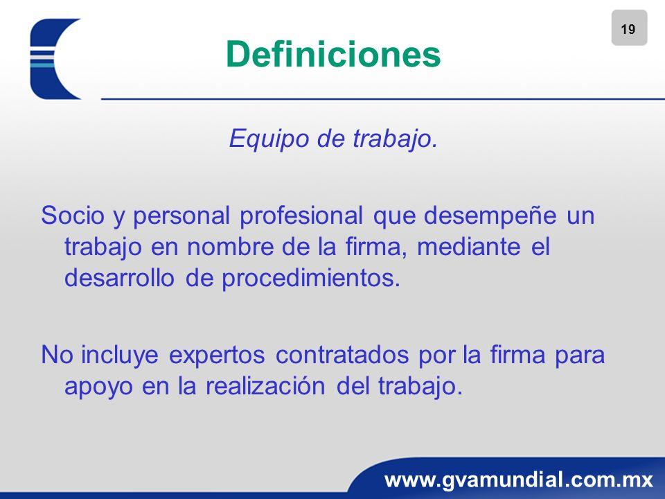 19 www.gvamundial.com.mx Definiciones Equipo de trabajo. Socio y personal profesional que desempeñe un trabajo en nombre de la firma, mediante el desa