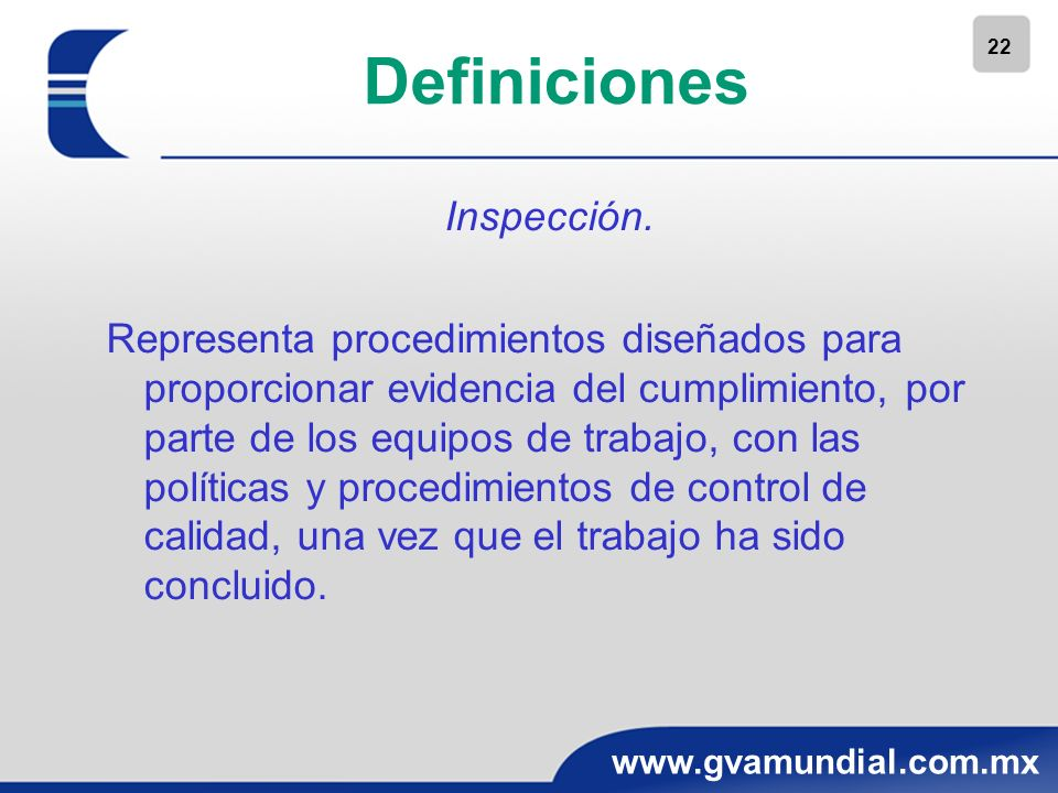 22 www.gvamundial.com.mx Definiciones Inspección. Representa procedimientos diseñados para proporcionar evidencia del cumplimiento, por parte de los e