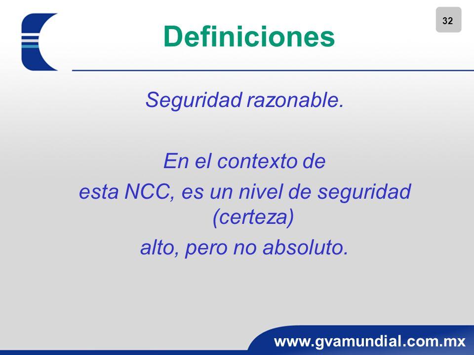 32 www.gvamundial.com.mx Definiciones Seguridad razonable. En el contexto de esta NCC, es un nivel de seguridad (certeza) alto, pero no absoluto.