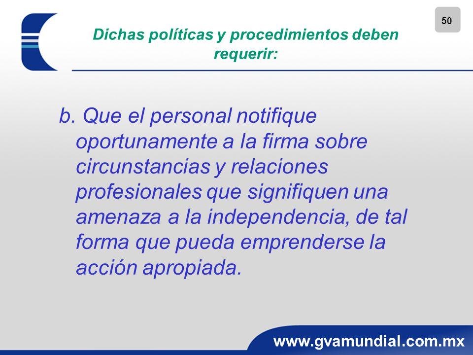 50 www.gvamundial.com.mx Dichas políticas y procedimientos deben requerir: b. Que el personal notifique oportunamente a la firma sobre circunstancias
