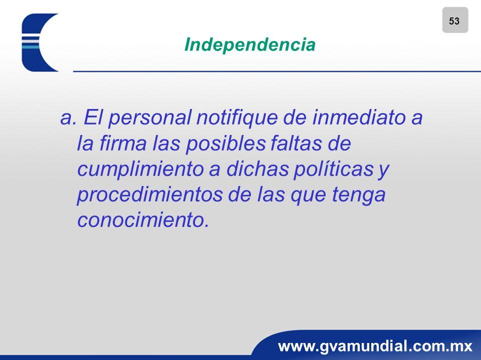 53 www.gvamundial.com.mx Independencia a. El personal notifique de inmediato a la firma las posibles faltas de cumplimiento a dichas políticas y proce