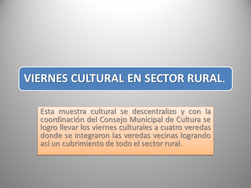 VIERNES CULTURAL EN SECTOR RURAL VIERNES CULTURAL EN SECTOR RURAL. Esta muestra cultural se descentralizo y con la coordinación del Consejo Municipal