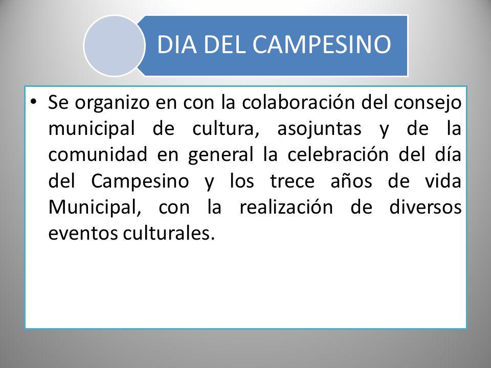 DIA DEL CAMPESINO Se organizo en con la colaboración del consejo municipal de cultura, asojuntas y de la comunidad en general la celebración del día d