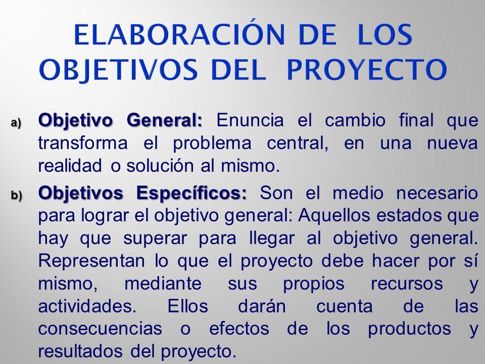 a) Objetivo General: a) Objetivo General: Enuncia el cambio final que transforma el problema central, en una nueva realidad o solución al mismo. b) Ob