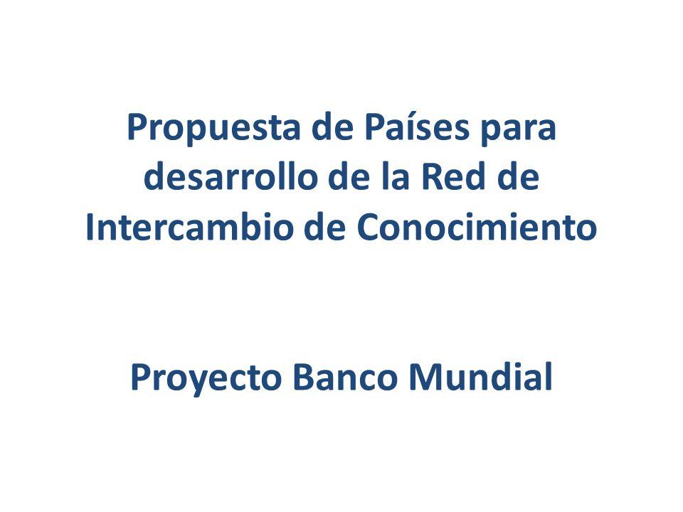 Propuesta de Países para desarrollo de la Red de Intercambio de Conocimiento Proyecto Banco Mundial