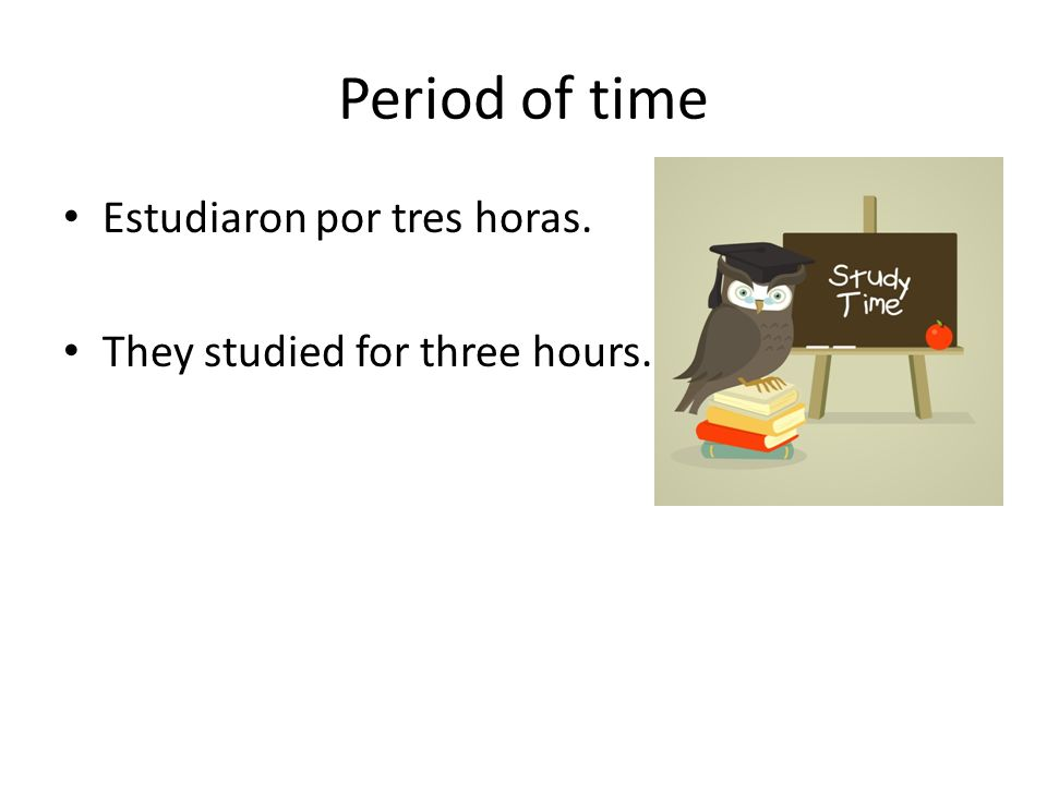 Period of time Estudiaron por tres horas. They studied for three hours.