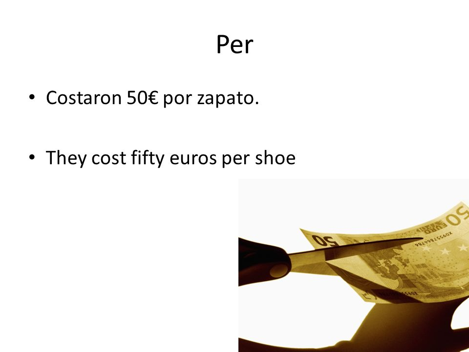 Per Costaron 50 por zapato. They cost fifty euros per shoe