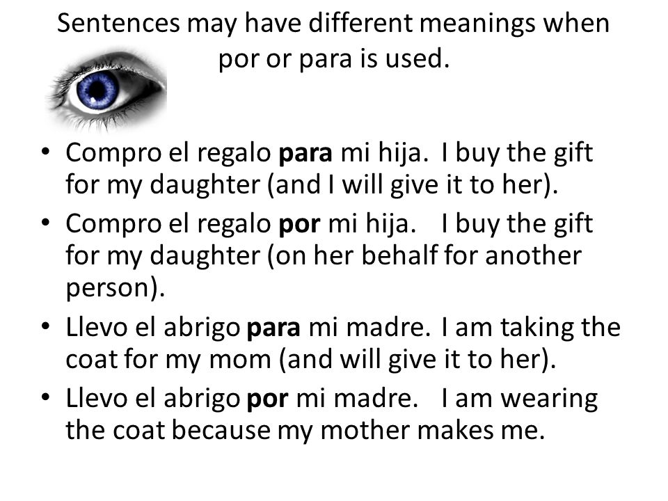 Sentences may have different meanings when por or para is used. Compro el regalo para mi hija.I buy the gift for my daughter (and I will give it to he