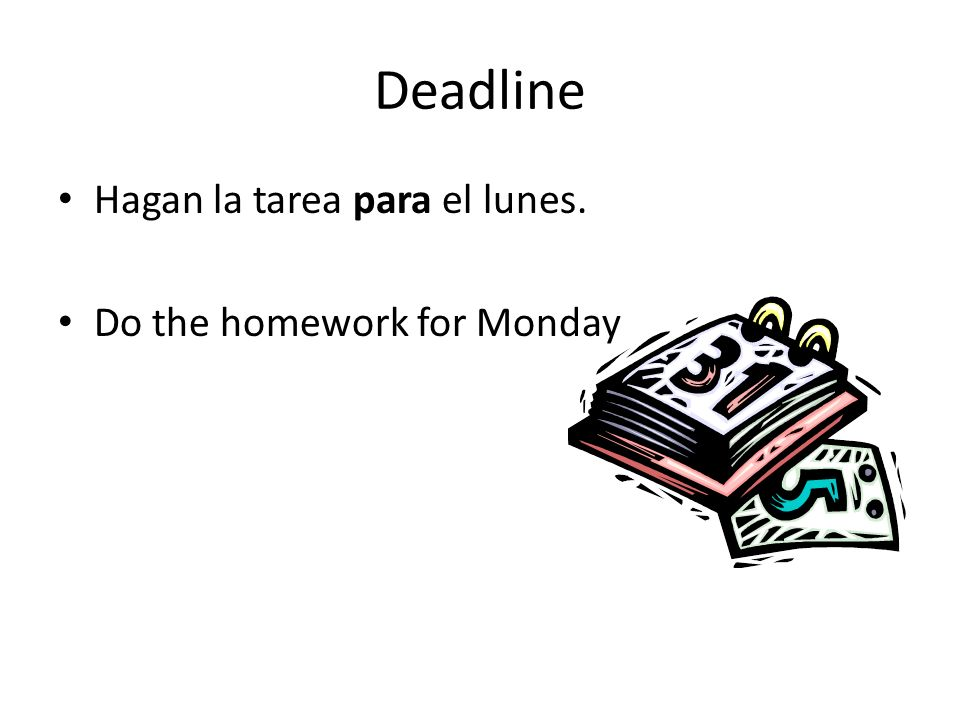 Deadline Hagan la tarea para el lunes. Do the homework for Monday