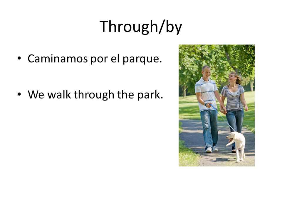 Through/by Caminamos por el parque. We walk through the park.