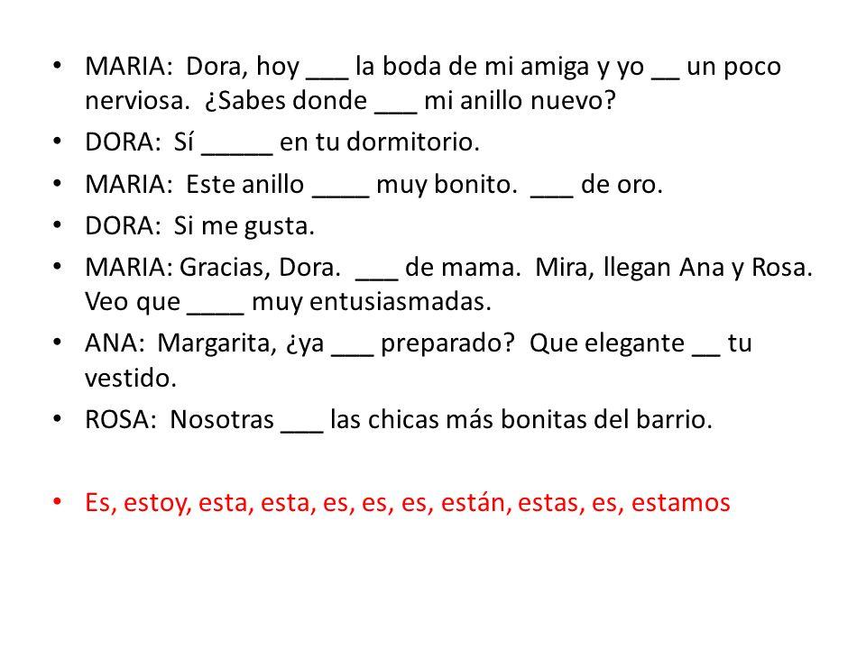 MARIA: Dora, hoy ___ la boda de mi amiga y yo __ un poco nerviosa.