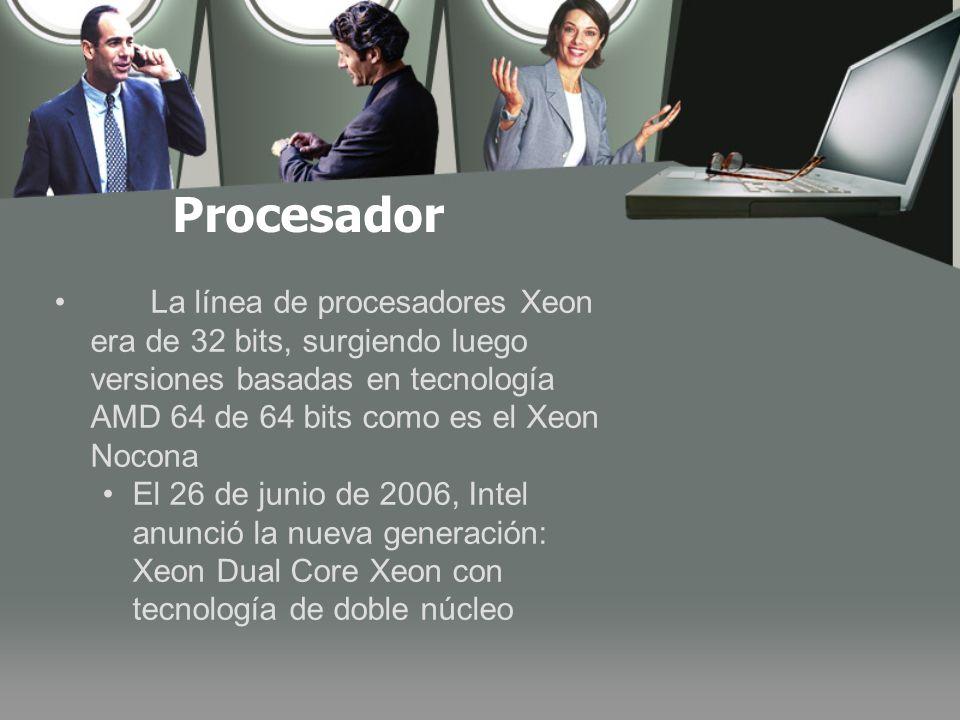 Procesador La línea de procesadores Xeon era de 32 bits, surgiendo luego versiones basadas en tecnología AMD 64 de 64 bits como es el Xeon Nocona El 26 de junio de 2006, Intel anunció la nueva generación: Xeon Dual Core Xeon con tecnología de doble núcleo