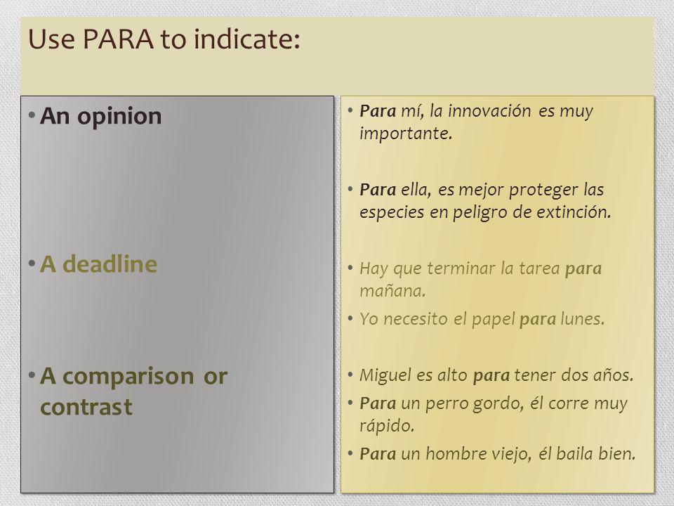 Use PARA to indicate: An opinion A deadline A comparison or contrast An opinion A deadline A comparison or contrast Para mí, la innovación es muy importante.