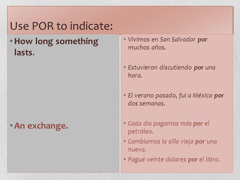Use POR to indicate: How long something lasts. An exchange. Vivimos en San Salvador por muchos años. Estuvieron discutiendo por una hora. El verano pa