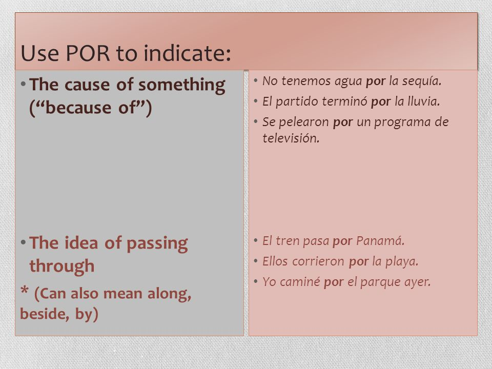 Use POR to indicate: The cause of something (because of) The idea of passing through * (Can also mean along, beside, by) No tenemos agua por la sequía.