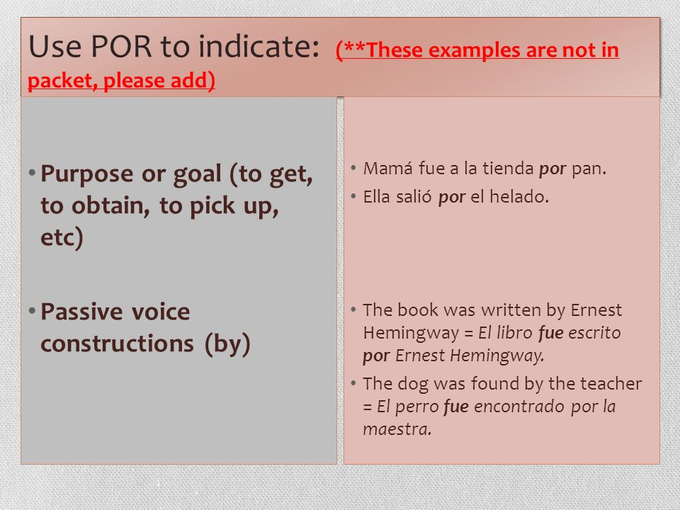 Use POR to indicate: (**These examples are not in packet, please add) Purpose or goal (to get, to obtain, to pick up, etc) Passive voice constructions (by) Mamá fue a la tienda por pan.