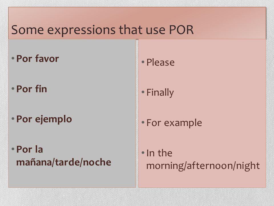 Some expressions that use POR Por favor Por fin Por ejemplo Por la mañana/tarde/noche Please Finally For example In the morning/afternoon/night