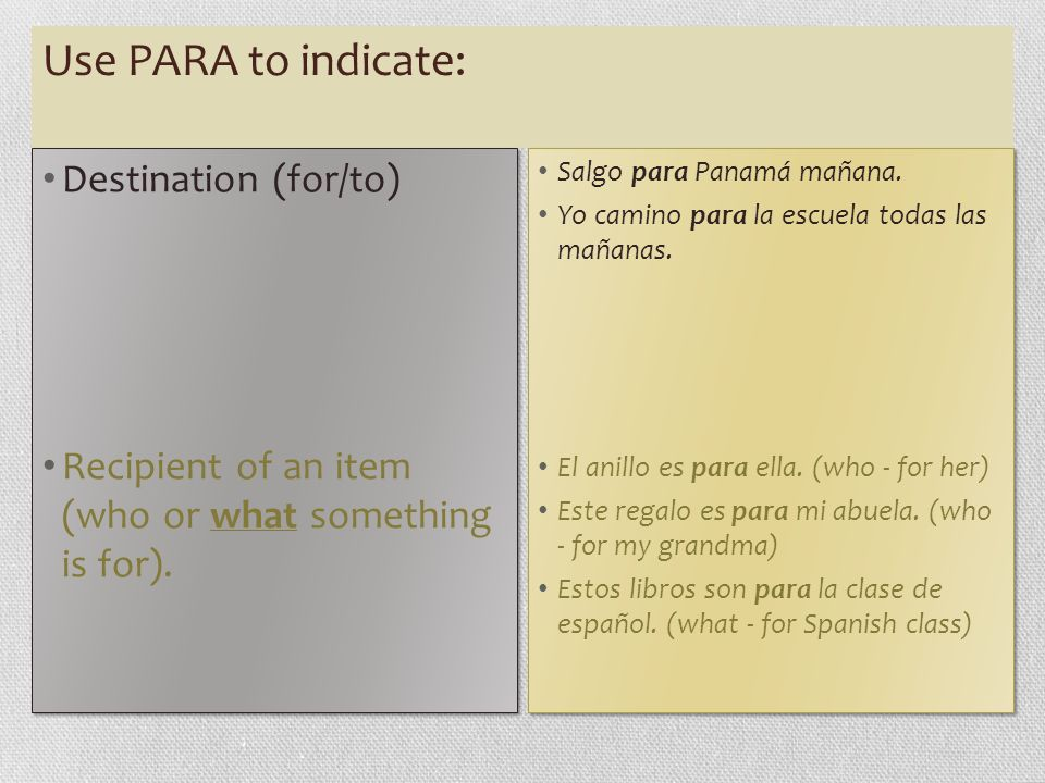 Use PARA to indicate: Destination (for/to) Recipient of an item (who or what something is for). Destination (for/to) Recipient of an item (who or what