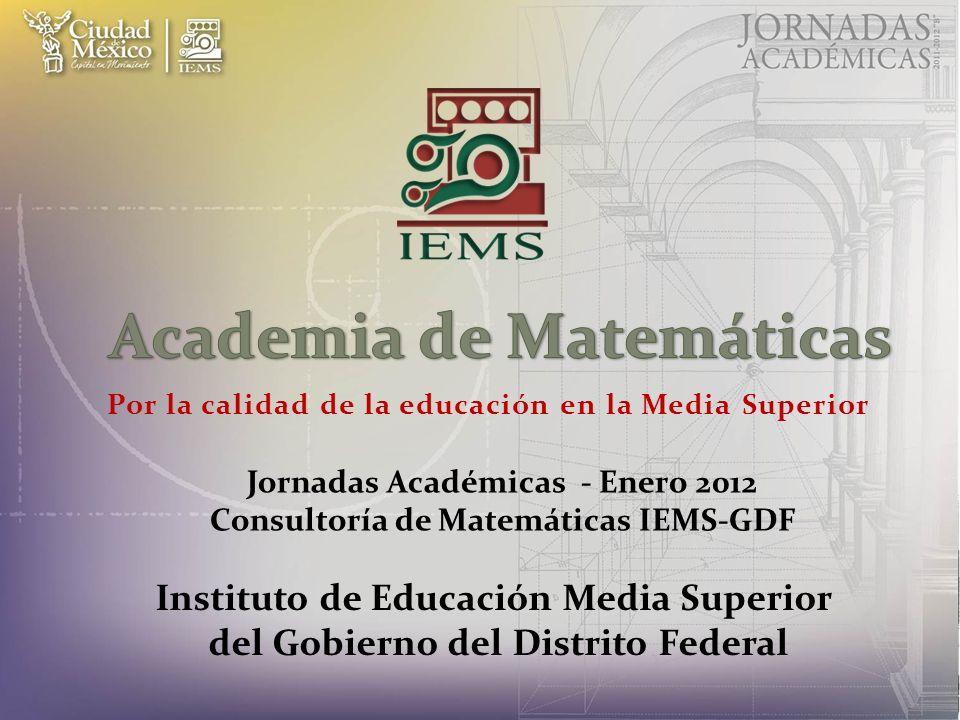 Por la calidad de la educación en la Media Superior Jornadas Académicas - Enero 2012 Consultoría de Matemáticas IEMS-GDF Instituto de Educación Media Superior del Gobierno del Distrito Federal