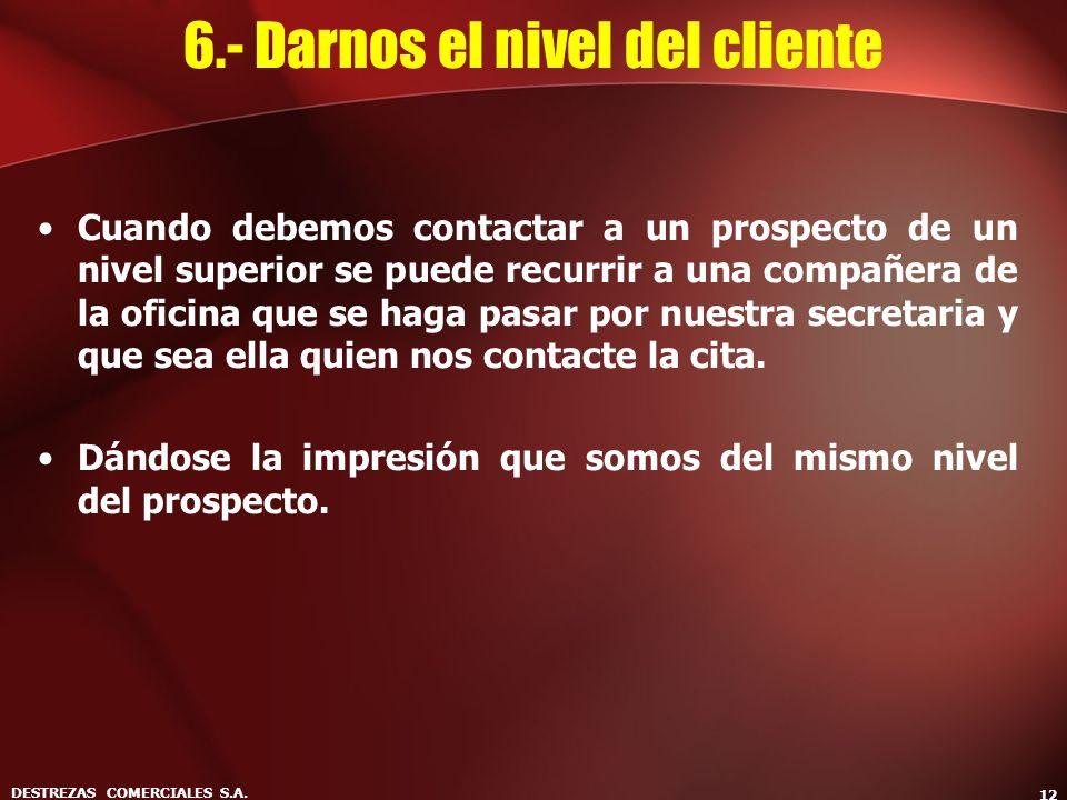 DESTREZAS COMERCIALES S.A. 12 6.- Darnos el nivel del cliente Cuando debemos contactar a un prospecto de un nivel superior se puede recurrir a una com