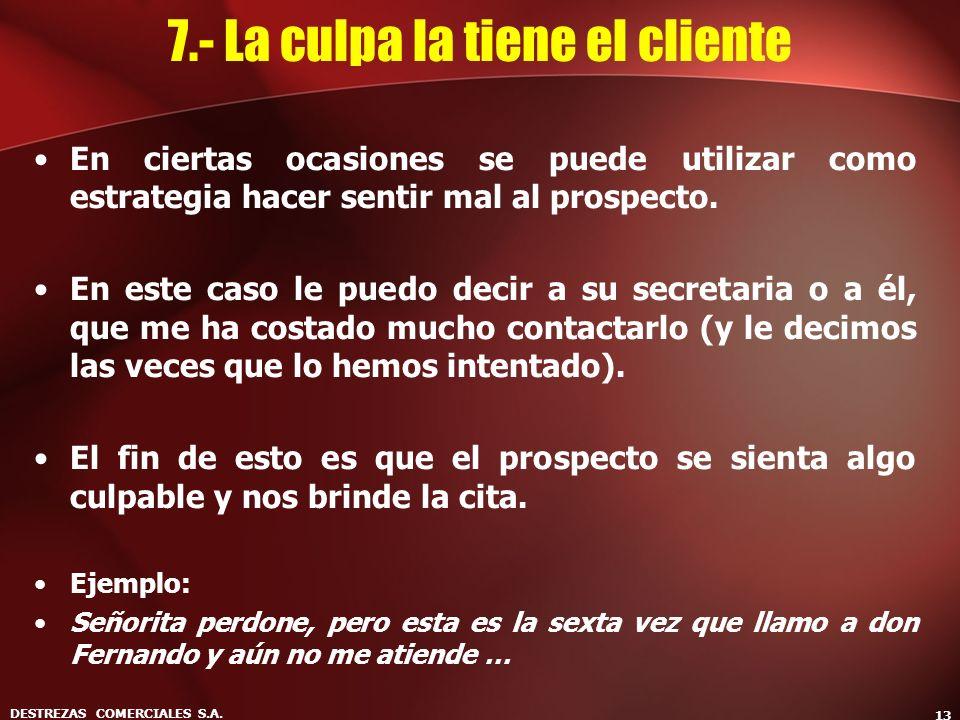 DESTREZAS COMERCIALES S.A. 13 7.- La culpa la tiene el cliente En ciertas ocasiones se puede utilizar como estrategia hacer sentir mal al prospecto. E
