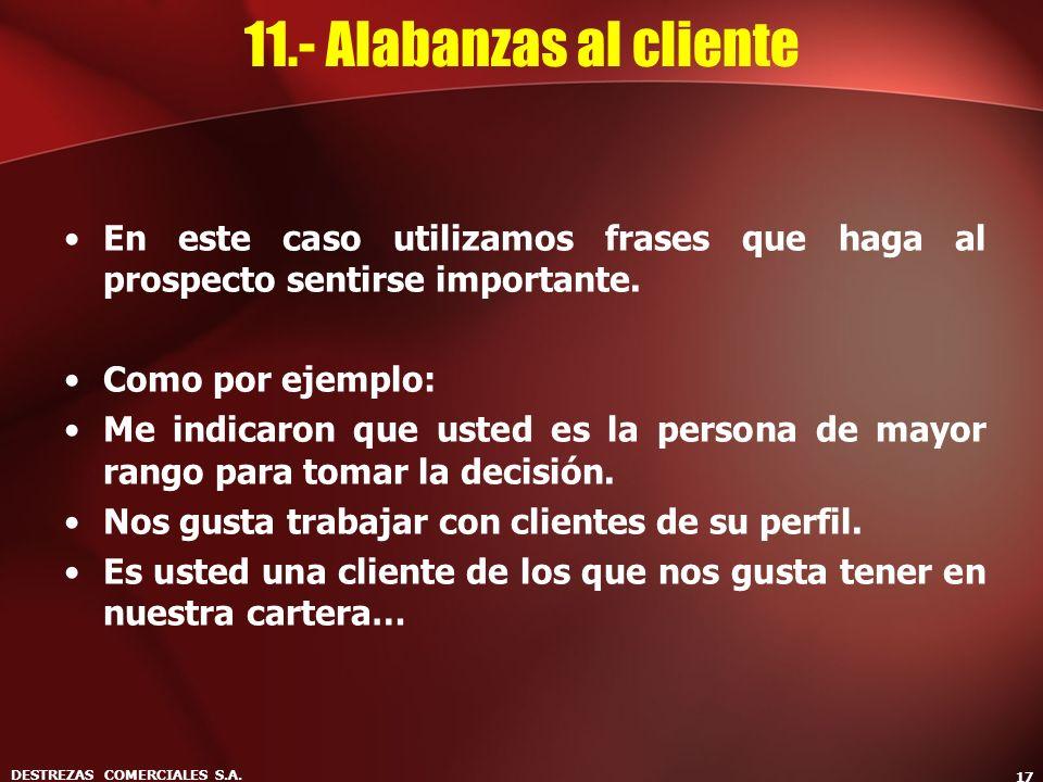 DESTREZAS COMERCIALES S.A. 17 11.- Alabanzas al cliente En este caso utilizamos frases que haga al prospecto sentirse importante. Como por ejemplo: Me