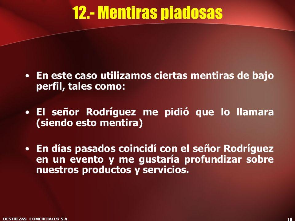 DESTREZAS COMERCIALES S.A. 18 12.- Mentiras piadosas En este caso utilizamos ciertas mentiras de bajo perfil, tales como: El señor Rodríguez me pidió