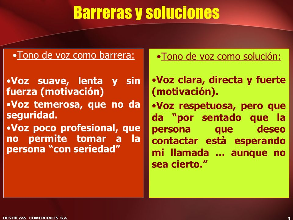DESTREZAS COMERCIALES S.A. 3 Barreras y soluciones Tono de voz como barrera: Voz suave, lenta y sin fuerza (motivación) Voz temerosa, que no da seguri